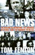Bad News: The Decline of Reporting, the Business of News, and the Danger to Us All