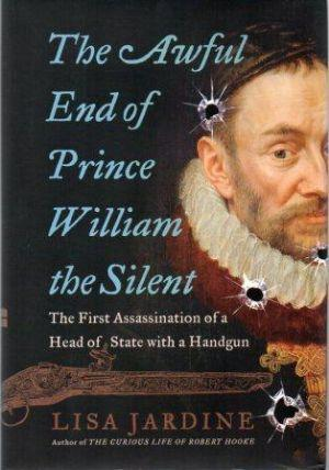 THE AWFUL END OF PRINCE WILLIAM THE SILENT. The First Assassination of a Head of State with a Handgun - Jardine (Lisa)
