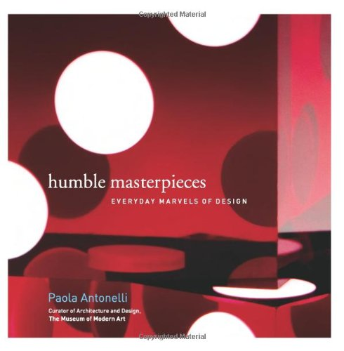 Humble Masterpieces: Everyday Marvels of Design - Paola Antonelli