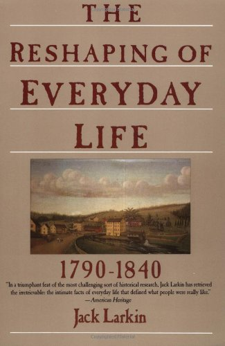 The Reshaping of Everyday Life: 1790-1840 (Everyday Life in America) - Jack Larkin