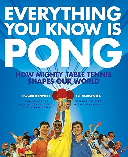 Everything You Know Is Pong: How Mighty Table Tennis Shapes Our World - Bennett, Roger; Horowitz, Eli