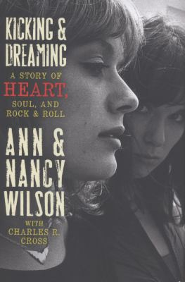 Kicking and Dreaming : A Story of Heart, Soul, and Rock and Roll - Ann Wilson; Charles R. Cross; Nancy Wilson