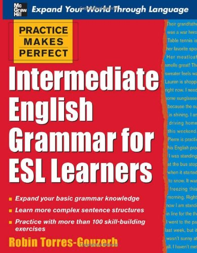 Practice Makes Perfect: Intermediate English Grammar for ESL Learners (Practice Makes Perfect Series) - Torres-Gouzerh Robin