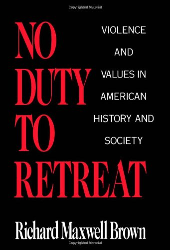 No Duty to Retreat: Violence and Values in American History and Society - Richard Maxwell Brown