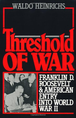 Threshold of War: Franklin D. Roosevelt and American Entry into World War II - Waldo Heinrichs