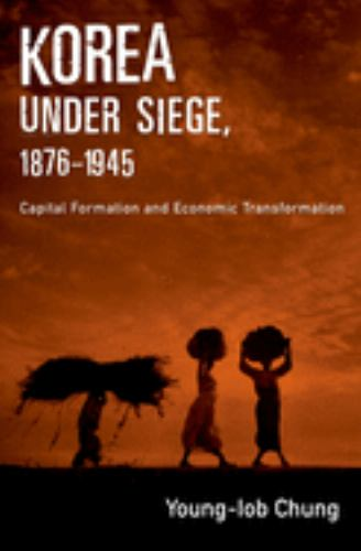 Korea under Siege, 1876-1945 : Capital Formation and Economic Transformation - Young-Iob Chung