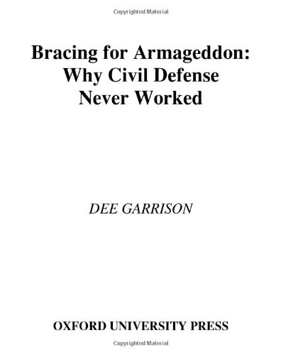 Bracing for Armageddon: Why Civil Defense Never Worked - Dee Garrison