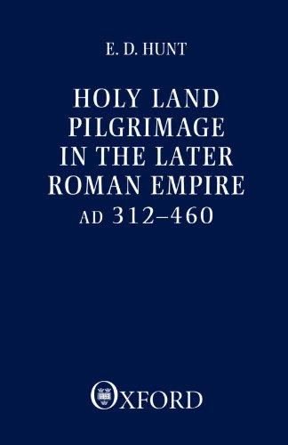 Holy Land Pilgrimage in the Later Roman Empire AD 312-460 - Hunt, E. D.