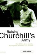 Raising Churchill's Army - The British Army and the War Against Germany 1919-1945
