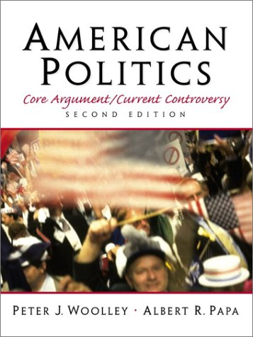 American Politics: Core Argument/Current Controversy (2nd Edition) - Peter J. Woolley; Albert R. Papa