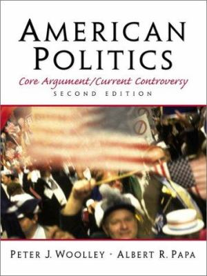 American Politics : Core Argument/Current Controversy - Peter J. Woolley; Albert R. Papa