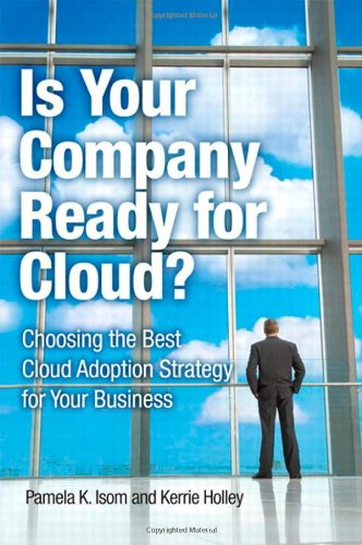 Is Your Company Ready for Cloud: Choosing the Best Cloud Adoption Strategy for Your Business (IBM Press) - Pamela K. Isom; Kerrie Holley