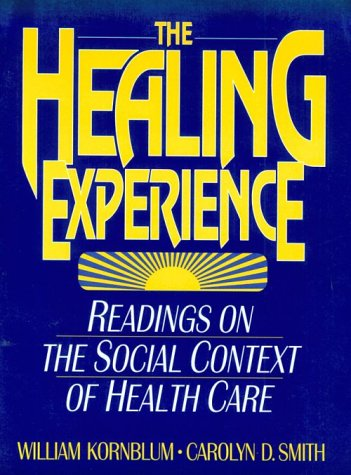 The Healing Experience: Readings on the Social Context of Health Care - William Kornblum; Carolyn D. Smith