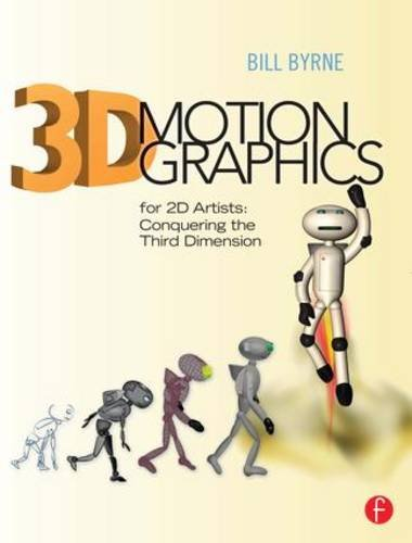 3D Motion Graphics for 2D Artists: Conquering the Third Dimension - Bill Byrne