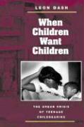 When Children Want Children: The Urban Crisis of Teenage Childbearing