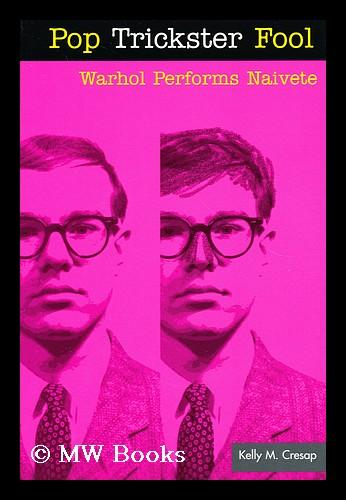 Pop trickster fool : Warhol performs naivete - Cresap, Kelly