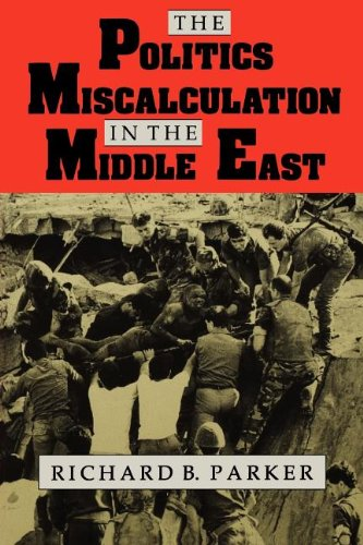 The Politics of Miscalculation in the Middle East (Indiana Series in Arab and Islamic Studies) - Richard B. Parker