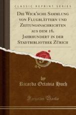 Die Wick'sche Sammlung von Flugblättern und Zeitungsnachrichten aus dem 16. Jahrhundert in der Stadtbibliothek Zürich (Classic Reprint)