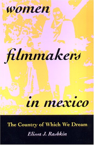 Women Filmmakers in Mexico: The Country of Which We Dream - Elissa J. Rashkin