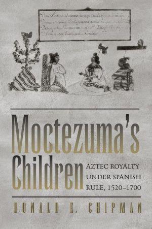 Moctezuma's Children: Aztec Royalty Under Spanish Rule, 1520-1700