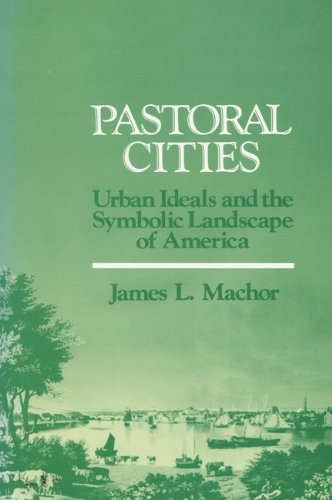 Pastoral Cities: Urban Ideals (History of American Thought and Culture) - James L. Machor