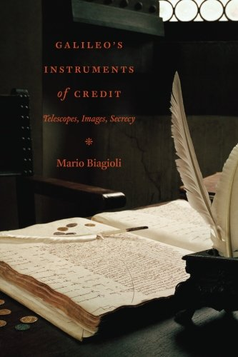 Galileo's Instruments of Credit: Telescopes, Images, Secrecy - Mario Biagioli
