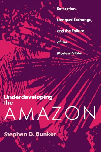 Underdeveloping the Amazon: Extraction, Unequal Exchange, and the Failure of the Modern State - Stephen G. Bunker