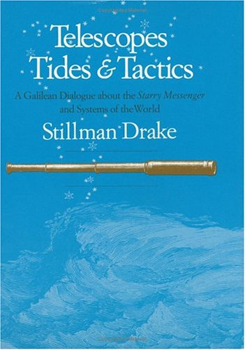Telescopes, Tides, and Tactics: A Galilean Dialogue about The Starry Messenger and Systems of the World - Stillman Drake