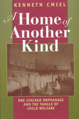 A Home of Another Kind: One Chicago Orphanage and the Tangle of Child Welfare - Kenneth Cmiel