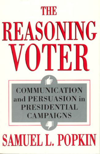 The Reasoning Voter : Communication and Persuasion in Presidential Campaigns - Samuel L. Popkin