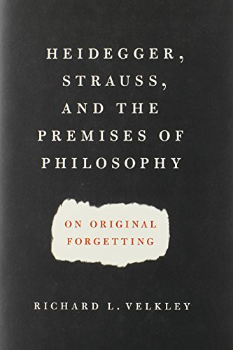 Heidegger, Strauss, and the Premises of Philosophy: On Original Forgetting - Richard L. Velkley
