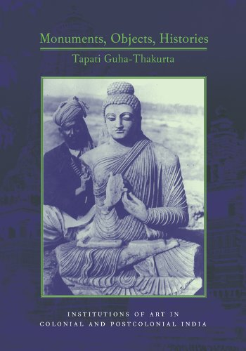 Monuments, Objects, Histories: Institutions of Art in Colonial and Post-Colonial India (Cultures of History) - Tapati Guha-Thakurta