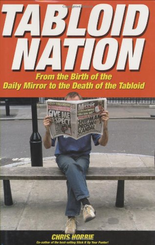 Tabloid Nation: From the Birth of The Mirror to the Death of the Tabloid - Chris Horrie