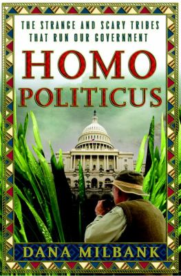 Homo Politicus : The Strange and Scary Tribes That Run Our Government - Dana Milbank