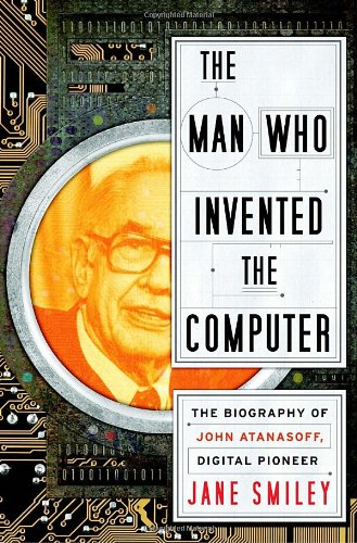 The Man Who Invented the Computer: The Biography of John Atanasoff, Digital Pioneer - Jane Smiley