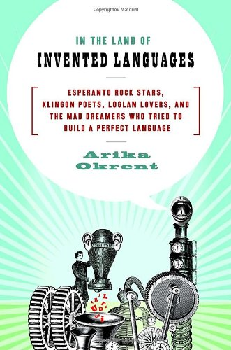 In the Land of Invented Languages: Esperanto Rock Stars, Klingon Poets, Loglan Lovers, and the Mad Dreamers Who Tried to Build A Perfect Lan - Arika Okrent