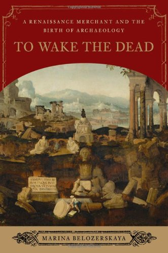 To Wake the Dead: A Renaissance Merchant and the Birth of Archaeology - Marina Belozerskaya
