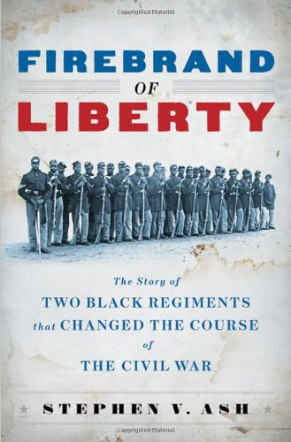 Firebrand of Liberty: The Story of Two Black Regiments That Changed the Course of the Civil War - Stephen V. Ash