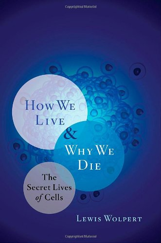 How We Live and Why We Die: The Secret Lives of Cells - Lewis Wolpert