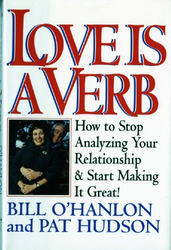 Love Is A Verb: How To Stop Analyzing Your Relationship And Start Making It Great - Patricia Hudson O'Hanlon, Bill O'Hanlon