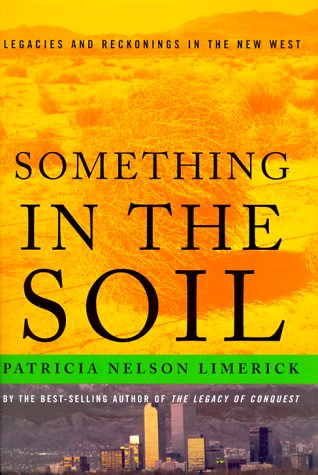 Something in the Soil: Field-Testing the New Western History - Patricia Nelson Limerick