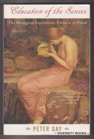 EDUCATION OF THE SENSES. Volume 1. The Bourgeois Experience : Victoria to Freud - Gay, Peter
