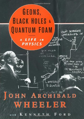 Geons Black Holes And Quantum Foam: A Life In Physics - Kenneth W. Ford, John Archibald Wheeler
