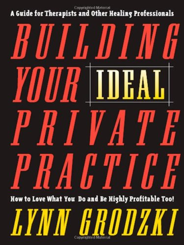 Building Your Ideal Private Practice: How To Love What You Do And Be Highly Profitable Too - Lynn Grodzki