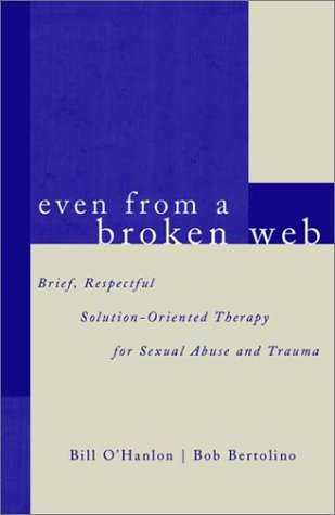 Even From A Broken Web: Brief, Respectful Solution-Oriented Therapy for Sexual Abuse and Trauma - Bob Bertolino; Bill O'Hanlon