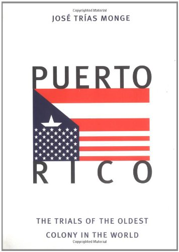 Puerto Rico: The Trials of the Oldest Colony in the World - Jose Trias Monge