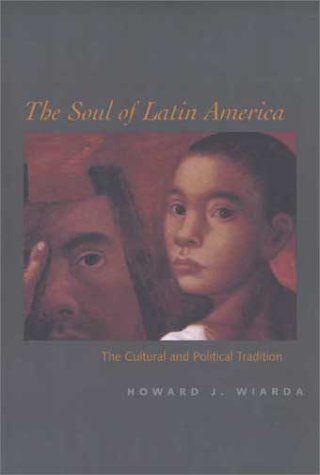The Soul of Latin America: The Cultural and Political Tradition - Howard J. Wiarda