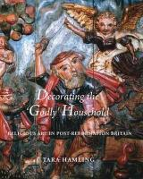 Decorating the 'Godly' Household: Religious Art in Post-Reformation Britain (Paul Mellon Centre for Studies in British Art)
