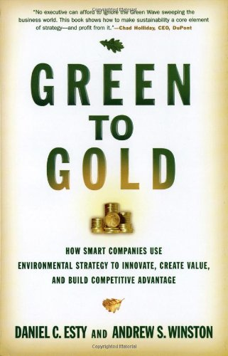 Green to Gold: How Smart Companies Use Environmental Strategy to Innovate, Create Value, and Build Competitive Advantage - Daniel C. Esty; Andrew S. Winston