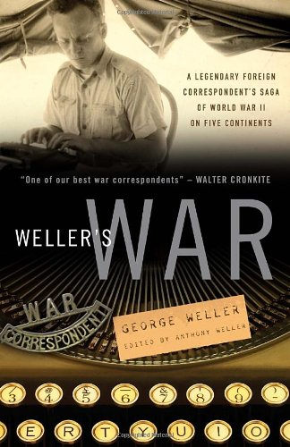 Weller's War: A Legendary Foreign Correspondent's Saga of World War II on Five Continents - George Weller